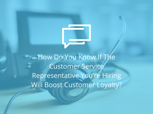 how do you know if the customer service representative youre hiring will boost customer loyalty